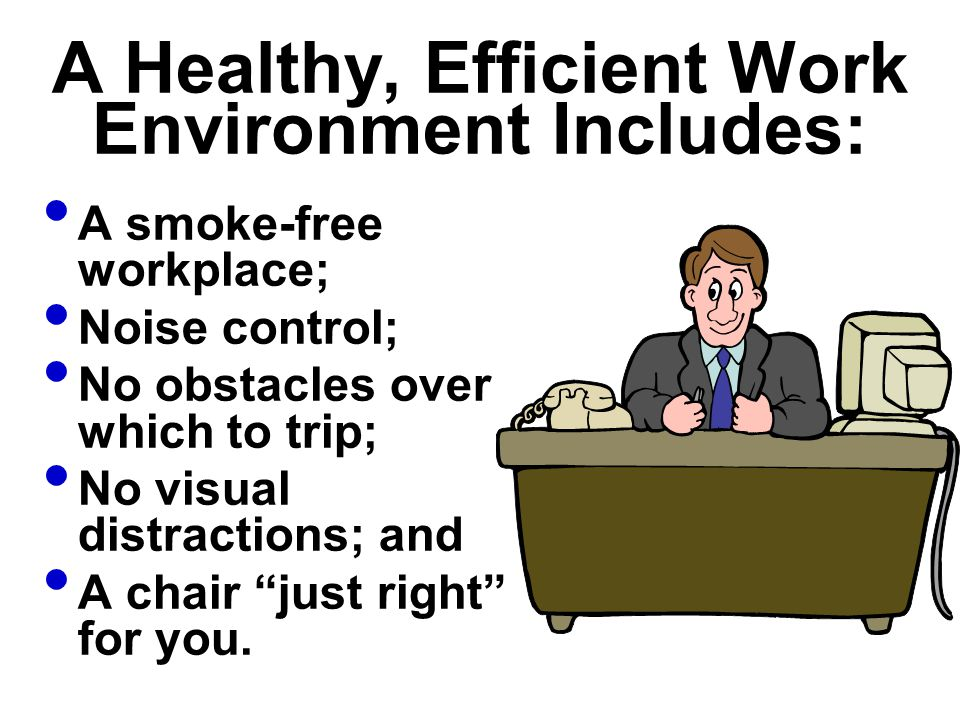 A Healthy, Efficient Work Environment Includes: A smoke-free workplace; Noise control; No obstacles over which to trip; No visual distractions; and A
