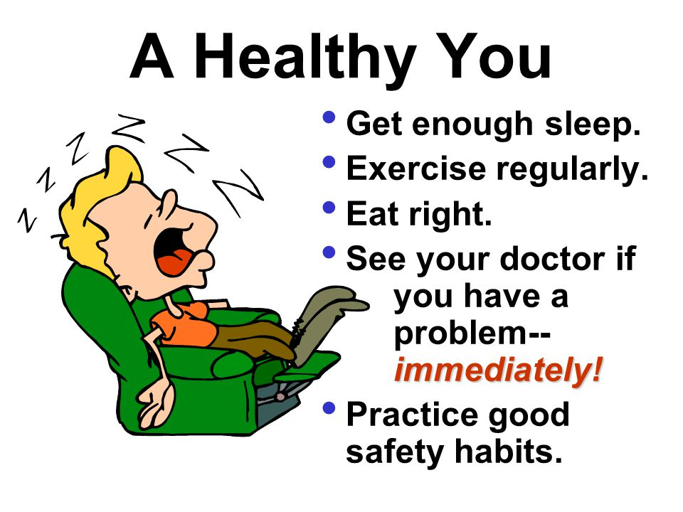 A Healthy You Get enough sleep. Exercise regularly. Eat right. immediately! See your doctor if you have a problem-- immediately! Practice good safety