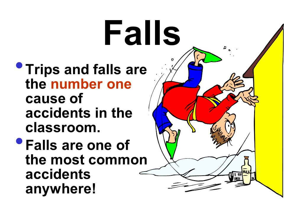 Falls Trips and falls are the number one cause of accidents in the classroom. Falls are one of the most common accidents anywhere!