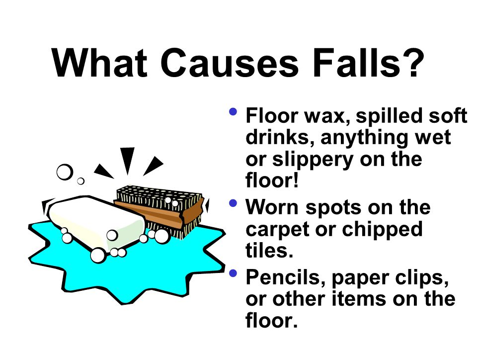 What Causes Falls? Floor wax, spilled soft drinks, anything wet or slippery on the floor! Worn spots on the carpet or chipped tiles. Pencils, paper cl