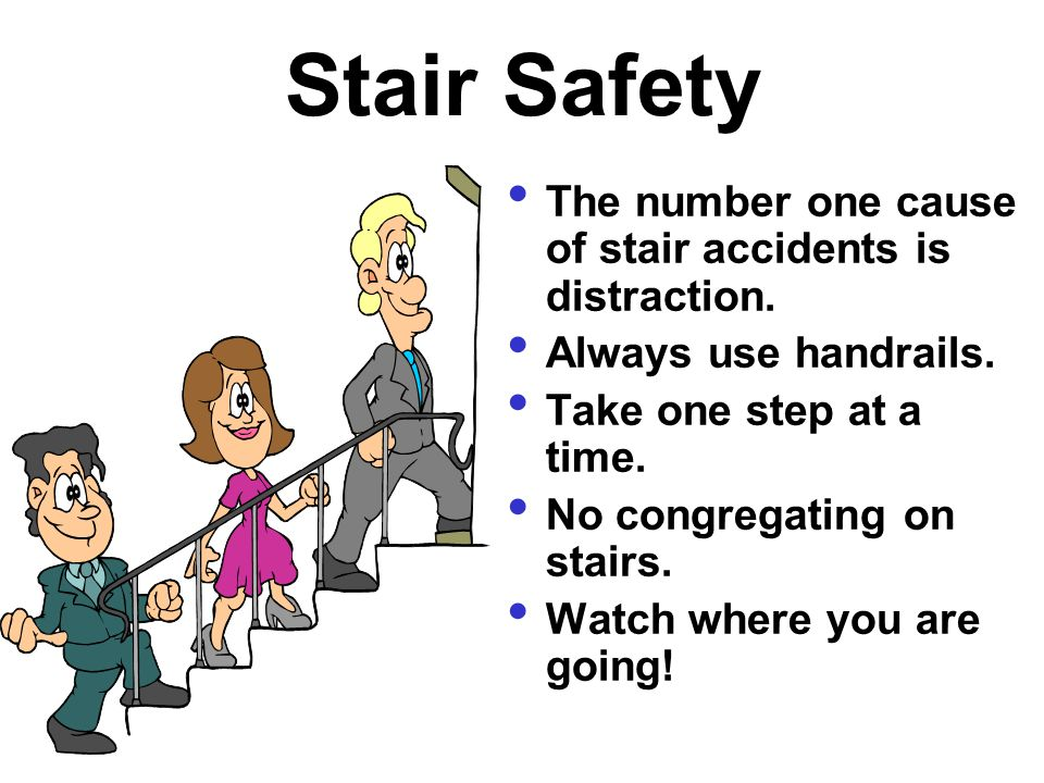 Stair Safety The number one cause of stair accidents is distraction. Always use handrails. Take one step at a time. No congregating on stairs. Watch w
