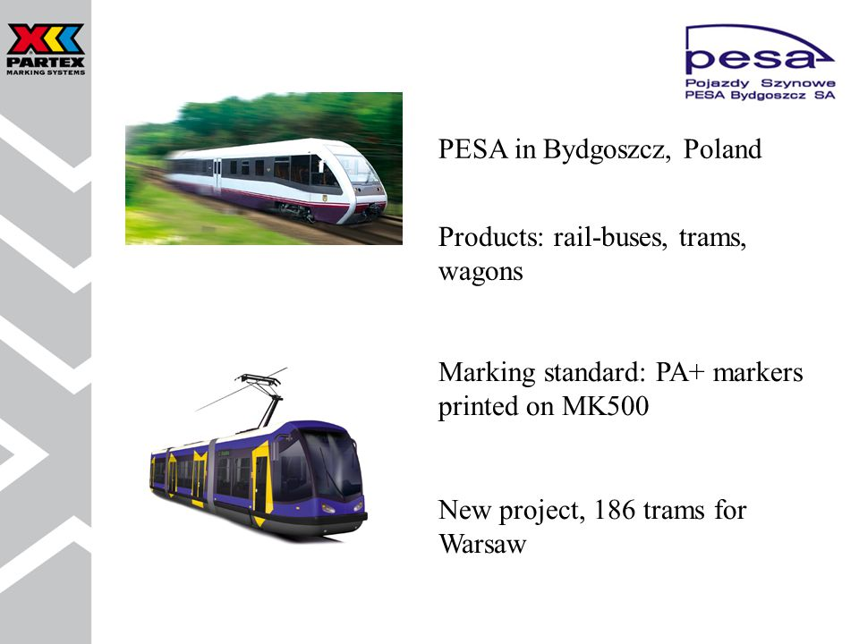 Products: rail-buses, trams, wagons Marking standard: PA+ markers printed on MK500 New project, 186 trams for Warsaw PESA in Bydgoszcz, Poland