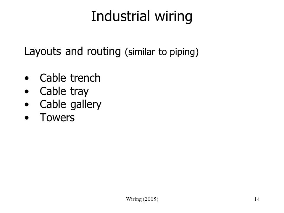 Wiring (2005)14 Industrial wiring Layouts and routing (similar to piping) Cable trench Cable tray Cable gallery Towers