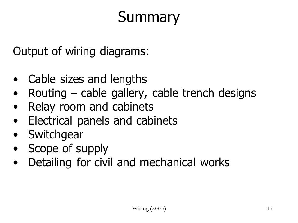 Wiring (2005)17 Summary Output of wiring diagrams: Cable sizes and lengths Routing – cable gallery, cable trench designs Relay room and cabinets Elect