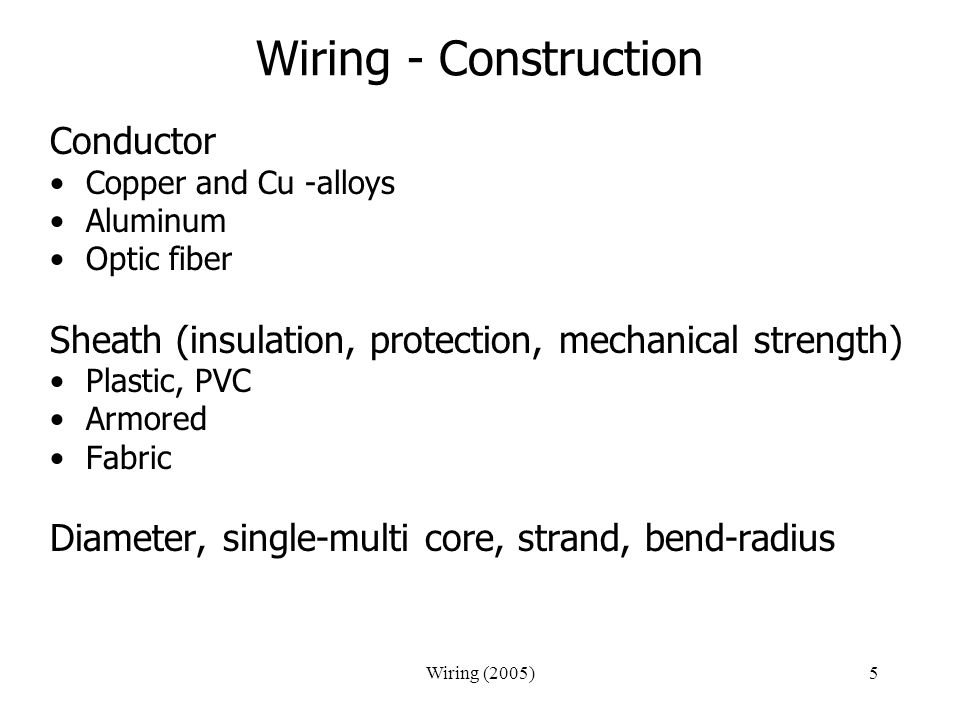 Wiring (2005)5 Wiring - Construction Conductor Copper and Cu -alloys Aluminum Optic fiber Sheath (insulation, protection, mechanical strength) Plastic