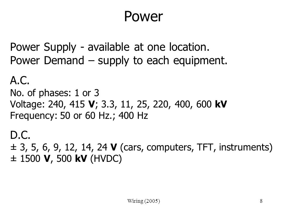Wiring (2005)8 Power Power Supply - available at one location. Power Demand – supply to each equipment. A.C. No. of phases: 1 or 3 Voltage: 240, 415 V