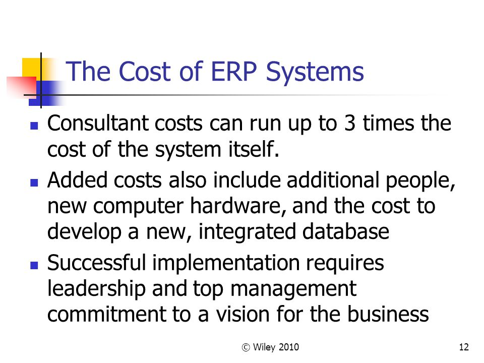 © Wiley 201012 The Cost of ERP Systems Consultant costs can run up to 3 times the cost of the system itself.