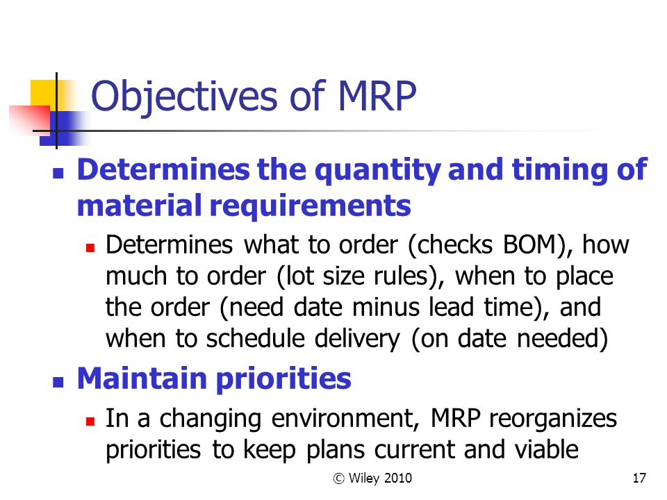 © Wiley 201017 Objectives of MRP Determines the quantity and timing of material requirements Determines what to order (checks BOM), how much to order (lot size rules), when to place the order (need date minus lead time), and when to schedule delivery (on date needed) Maintain priorities In a changing environment, MRP reorganizes priorities to keep plans current and viable