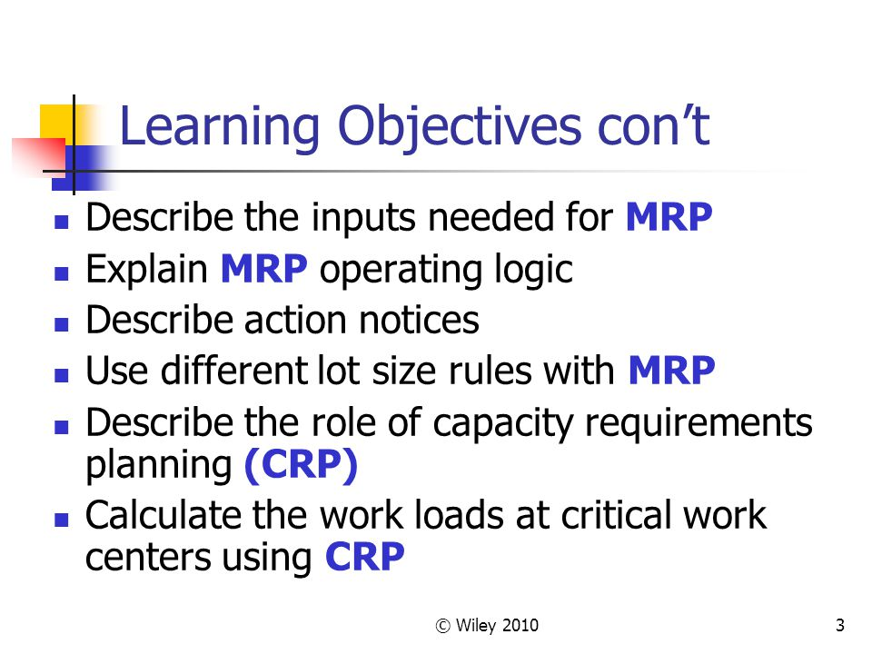 © Wiley 20103 Learning Objectives cont Describe the inputs needed for MRP Explain MRP operating logic Describe action notices Use different lot size rules with MRP Describe the role of capacity requirements planning (CRP) Calculate the work loads at critical work centers using CRP