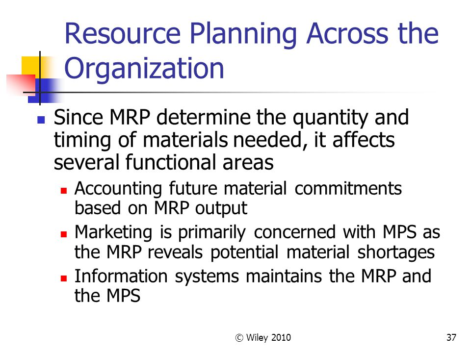 © Wiley 201037 Resource Planning Across the Organization Since MRP determine the quantity and timing of materials needed, it affects several functional areas Accounting future material commitments based on MRP output Marketing is primarily concerned with MPS as the MRP reveals potential material shortages Information systems maintains the MRP and the MPS
