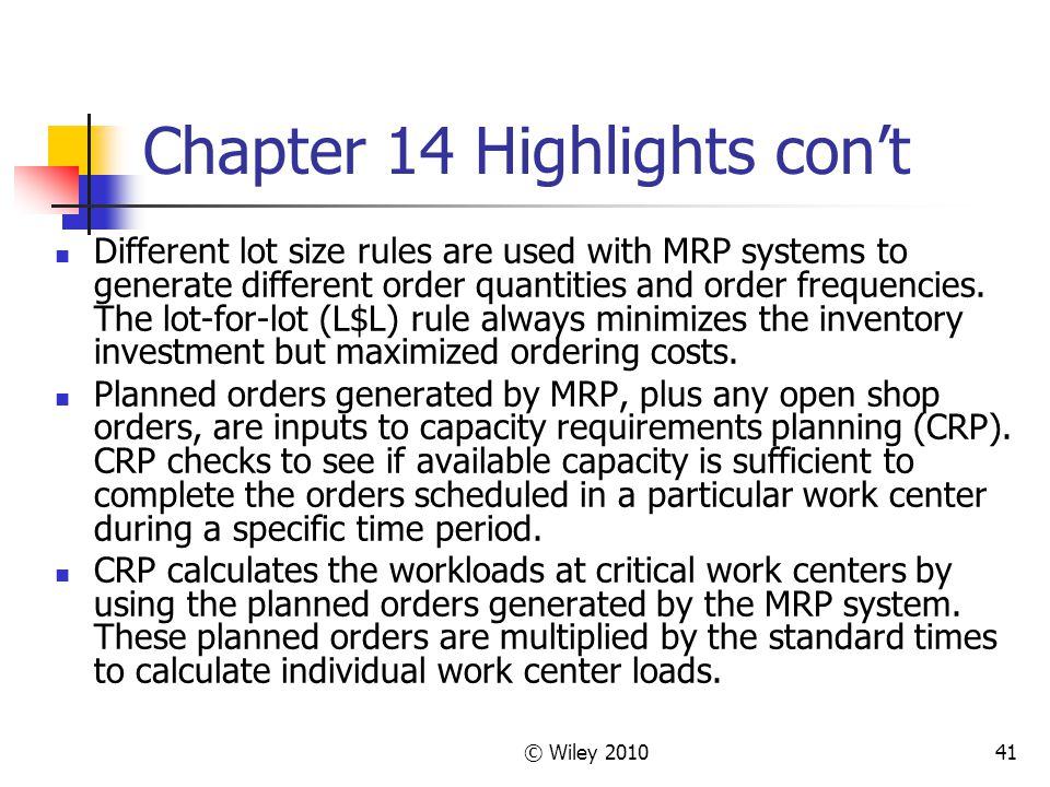 © Wiley 201041 Chapter 14 Highlights cont Different lot size rules are used with MRP systems to generate different order quantities and order frequencies.