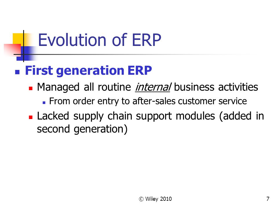 © Wiley 20107 Evolution of ERP First generation ERP Managed all routine internal business activities From order entry to after-sales customer service Lacked supply chain support modules (added in second generation)