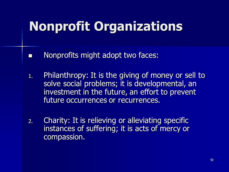 12 Nonprofit Organizations Nonprofits might adopt two faces: Nonprofits might adopt two faces: 1.