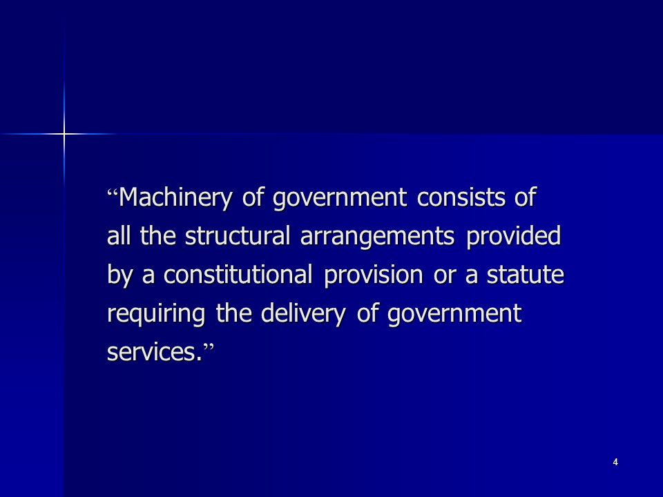 4 Machinery of government consists of all the structural arrangements provided by a constitutional provision or a statute requiring the delivery of go