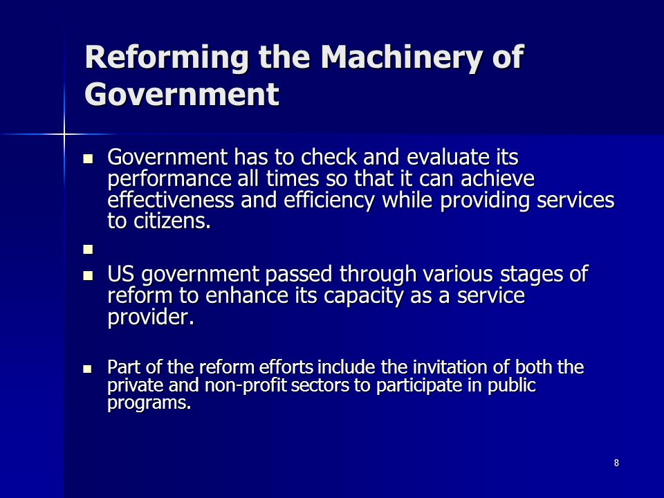 8 Reforming the Machinery of Government Government has to check and evaluate its performance all times so that it can achieve effectiveness and efficiency while providing services to citizens.