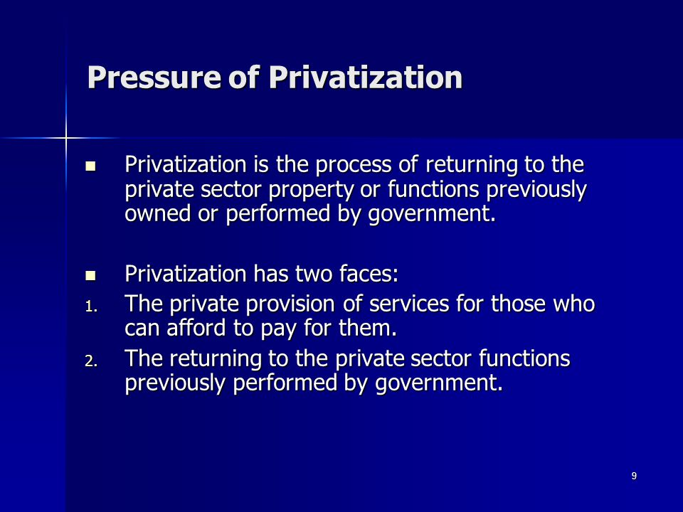 9 Pressure of Privatization Privatization is the process of returning to the private sector property or functions previously owned or performed by government.
