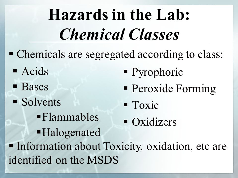 Hazards in the Lab: Chemical Classes Acids Bases Solvents Flammables Halogenated Pyrophoric Peroxide Forming Toxic Oxidizers Chemicals are segregated