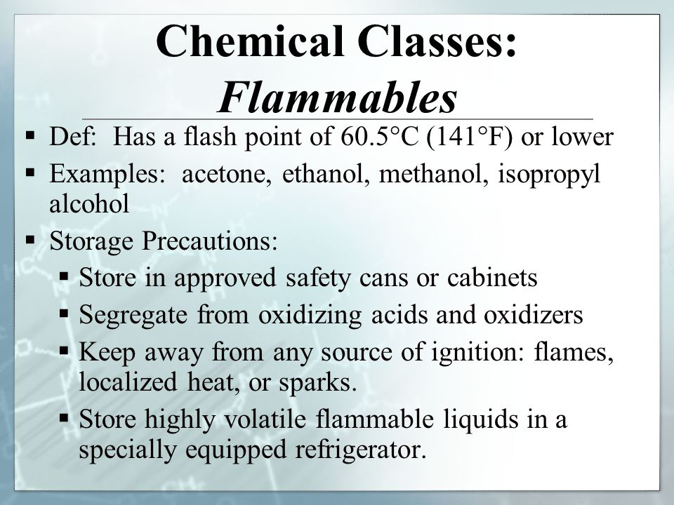 Chemical Classes: Flammables Def: Has a flash point of 60.5°C (141°F) or lower Examples: acetone, ethanol, methanol, isopropyl alcohol Storage Precaut