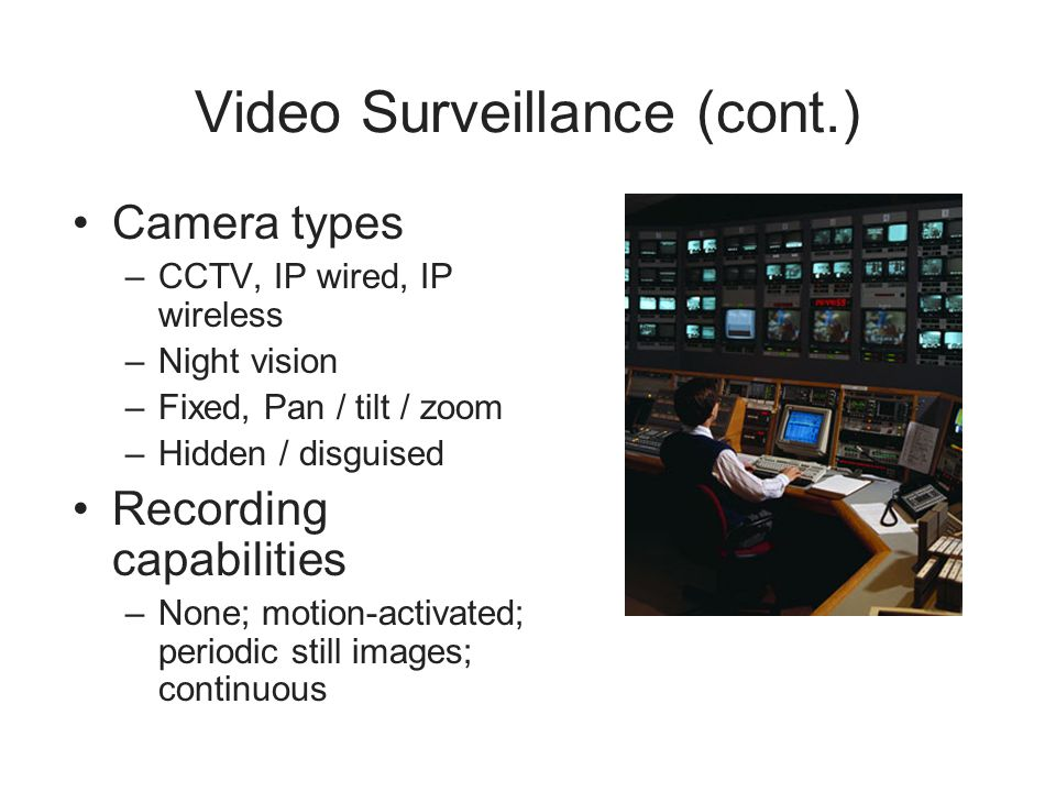 Video Surveillance (cont.) Camera types –CCTV, IP wired, IP wireless –Night vision –Fixed, Pan / tilt / zoom –Hidden / disguised Recording capabilitie
