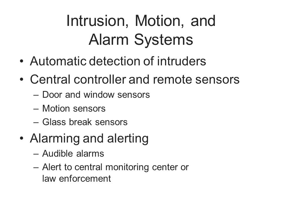 Intrusion, Motion, and Alarm Systems Automatic detection of intruders Central controller and remote sensors –Door and window sensors –Motion sensors –