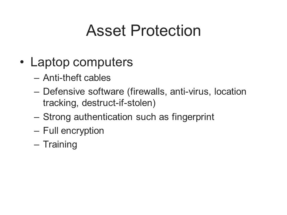 Asset Protection Laptop computers –Anti-theft cables –Defensive software (firewalls, anti-virus, location tracking, destruct-if-stolen) –Strong authen