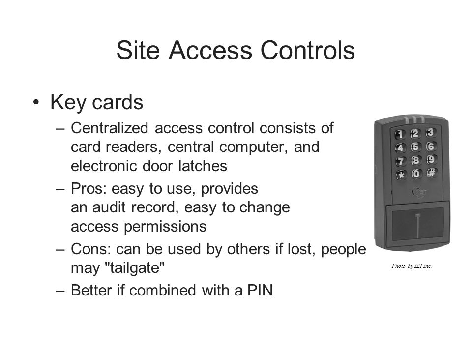 Site Access Controls Key cards –Centralized access control consists of card readers, central computer, and electronic door latches –Pros: easy to use,
