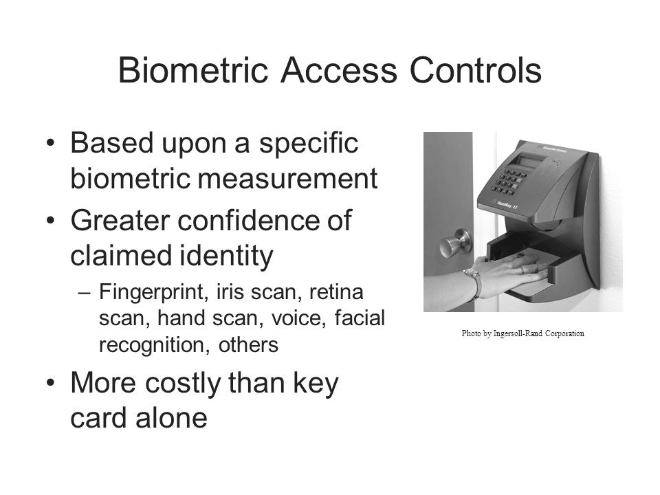 Biometric Access Controls Based upon a specific biometric measurement Greater confidence of claimed identity –Fingerprint, iris scan, retina scan, han