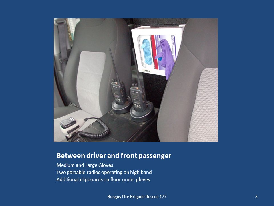 Between driver and front passenger Medium and Large Gloves Two portable radios operating on high band Additional clipboards on floor under gloves 5Bun