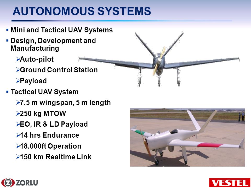 8/6 AUTONOMOUS SYSTEMS Mini and Tactical UAV Systems Design, Development and Manufacturing Auto-pilot Ground Control Station Payload Tactical UAV System 7.5 m wingspan, 5 m length 250 kg MTOW EO, IR & LD Payload 14 hrs Endurance 18.000ft Operation 150 km Realtime Link