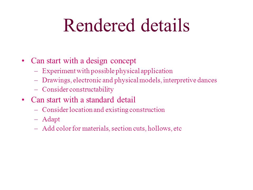 Rendered details Can start with a design concept –Experiment with possible physical application –Drawings, electronic and physical models, interpretive dances –Consider constructability Can start with a standard detail –Consider location and existing construction –Adapt –Add color for materials, section cuts, hollows, etc