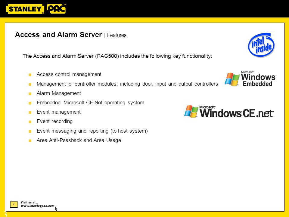 3 3 The Access and Alarm Server (PAC500) includes the following key functionality: Access control management Management of controller modules, including door, input and output controllers Alarm Management Embedded Microsoft CE.Net operating system Event management Event recording Event messaging and reporting (to host system) Area Anti-Passback and Area Usage Access and Alarm Server   Features