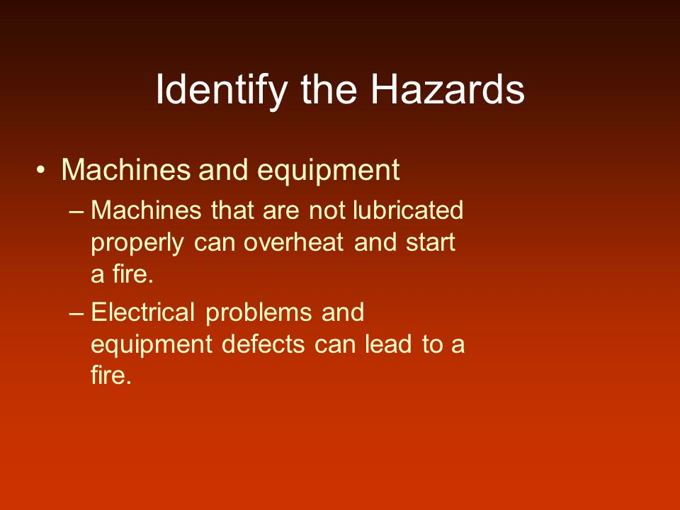 Identify the Hazards Machines and equipment –Machines that are not lubricated properly can overheat and start a fire. –Electrical problems and equipme
