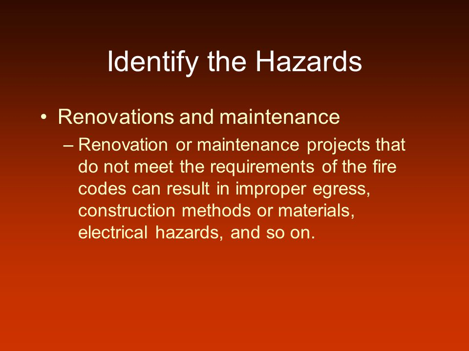 Identify the Hazards Renovations and maintenance –Renovation or maintenance projects that do not meet the requirements of the fire codes can result in improper egress, construction methods or materials, electrical hazards, and so on.