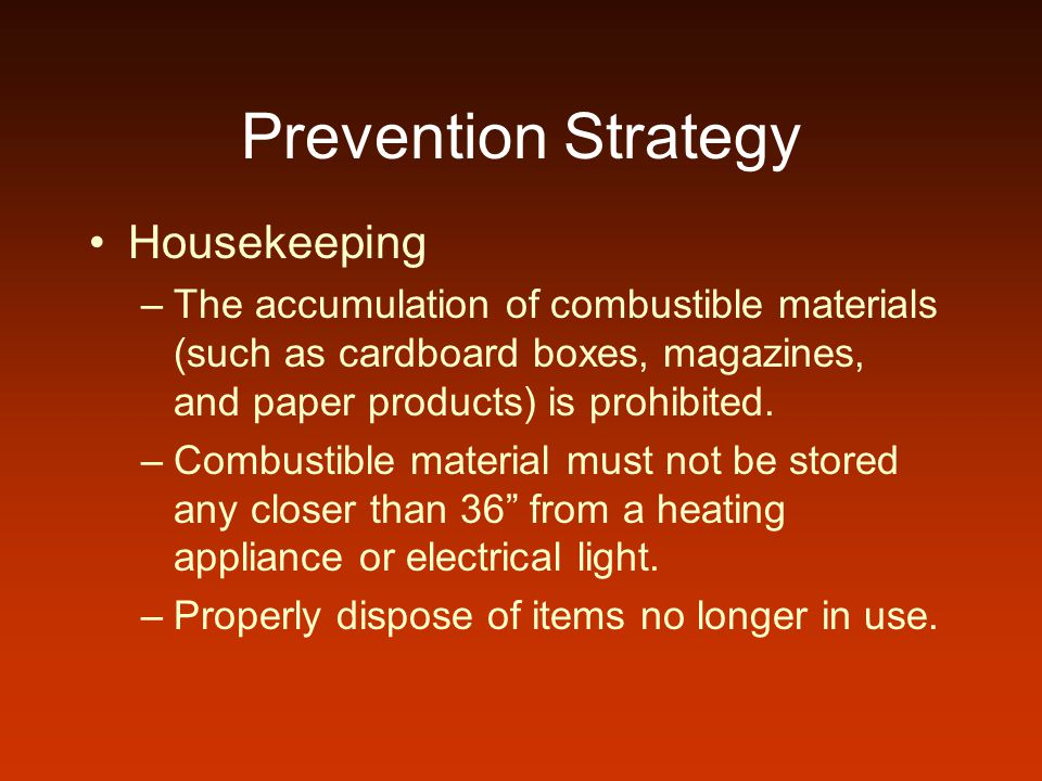 Prevention Strategy Housekeeping –The accumulation of combustible materials (such as cardboard boxes, magazines, and paper products) is prohibited.