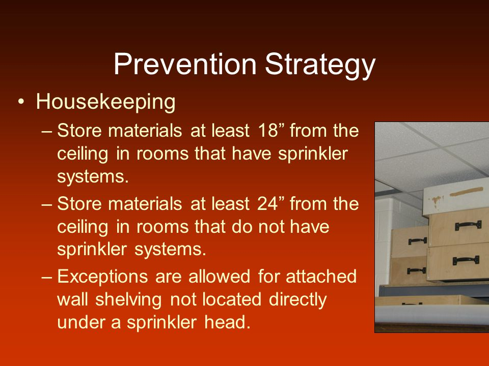 Prevention Strategy Housekeeping –Store materials at least 18 from the ceiling in rooms that have sprinkler systems. –Store materials at least 24 from