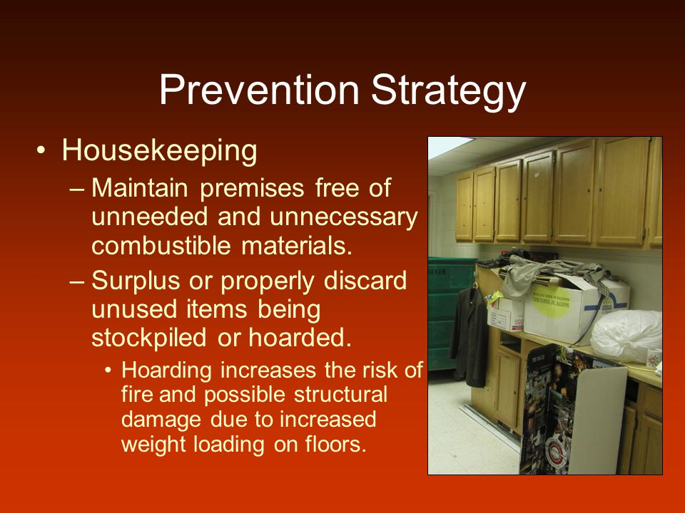 Prevention Strategy Housekeeping –Maintain premises free of unneeded and unnecessary combustible materials. –Surplus or properly discard unused items