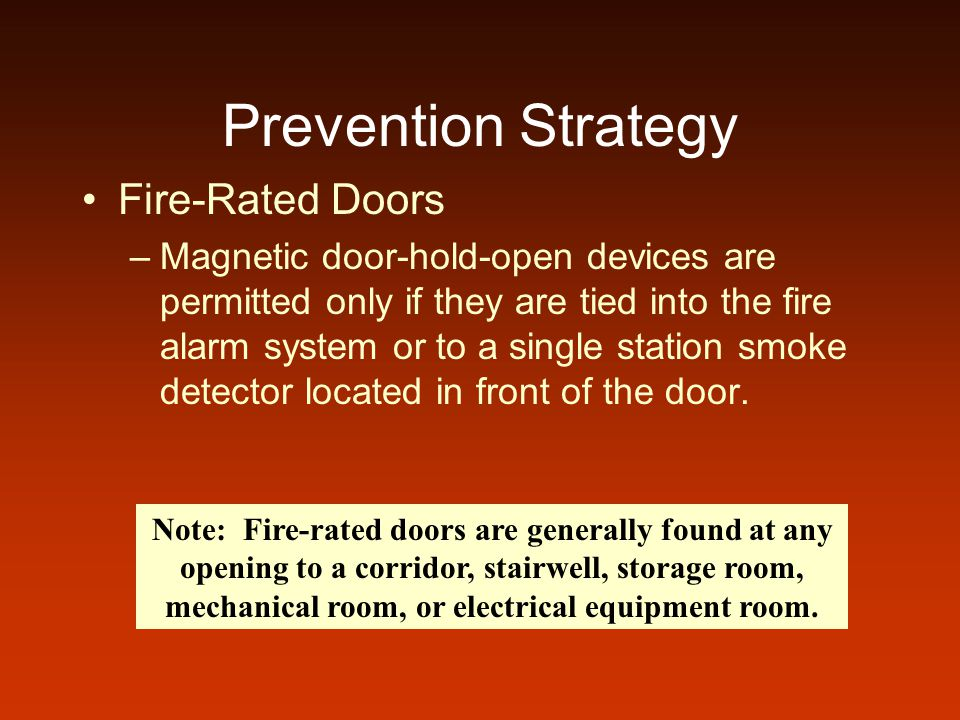 Prevention Strategy Fire-Rated Doors –Magnetic door-hold-open devices are permitted only if they are tied into the fire alarm system or to a single station smoke detector located in front of the door.