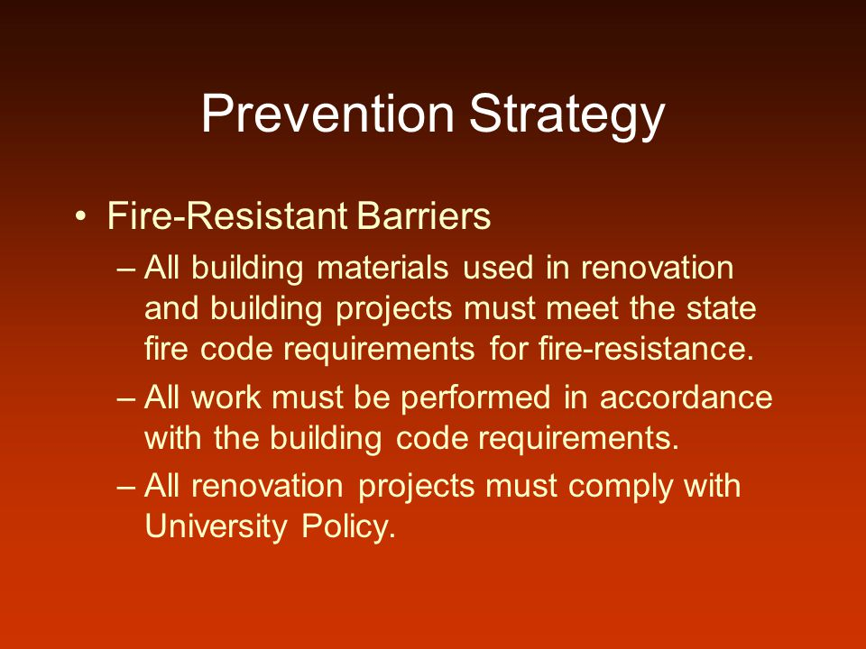 Prevention Strategy Fire-Resistant Barriers –All building materials used in renovation and building projects must meet the state fire code requirements for fire-resistance.