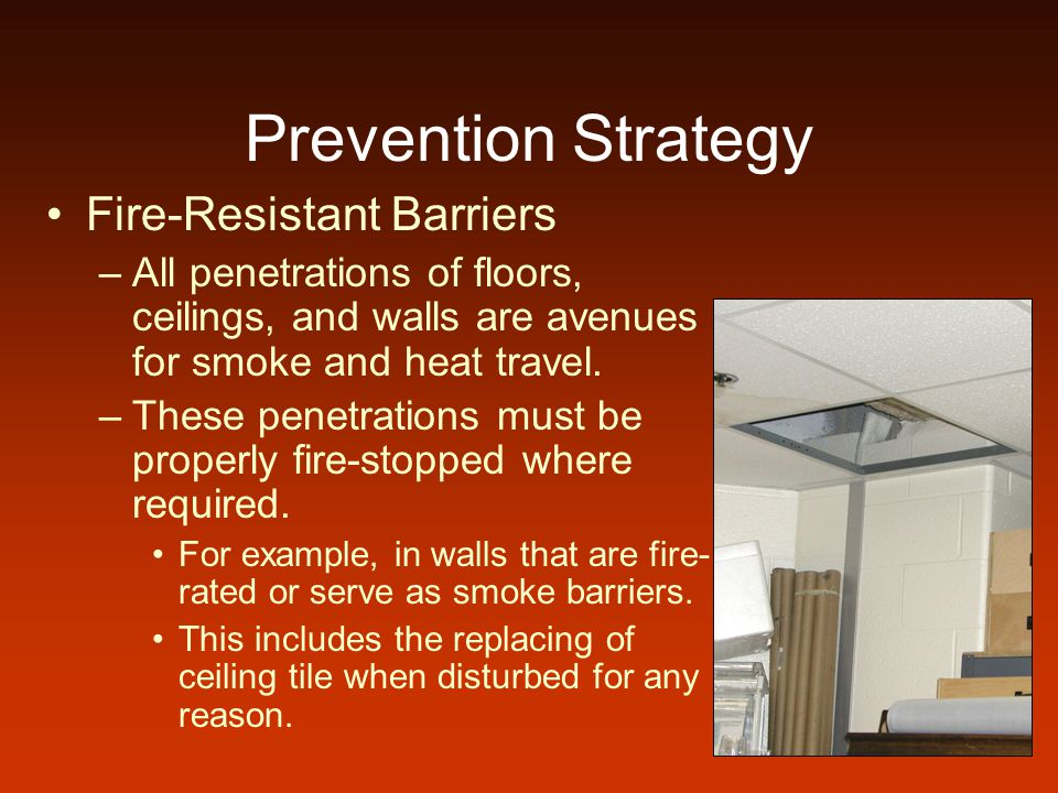 Prevention Strategy Fire-Resistant Barriers –All penetrations of floors, ceilings, and walls are avenues for smoke and heat travel.