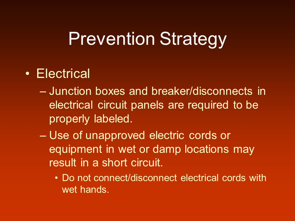 Prevention Strategy Electrical –Junction boxes and breaker/disconnects in electrical circuit panels are required to be properly labeled. –Use of unapp