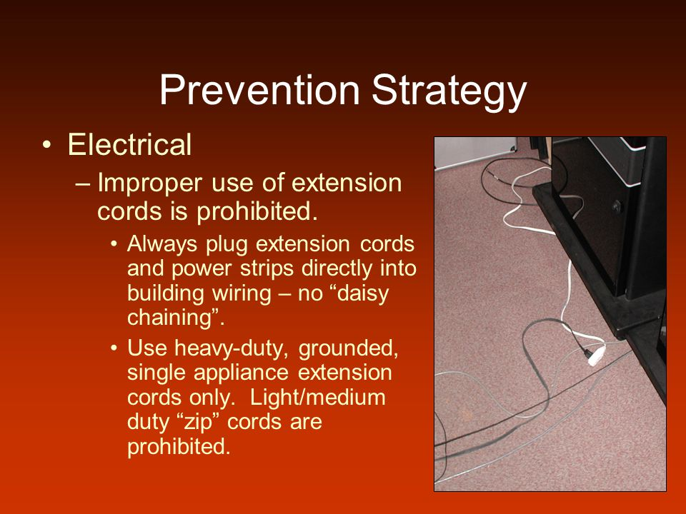 Prevention Strategy Electrical –Improper use of extension cords is prohibited. Always plug extension cords and power strips directly into building wir