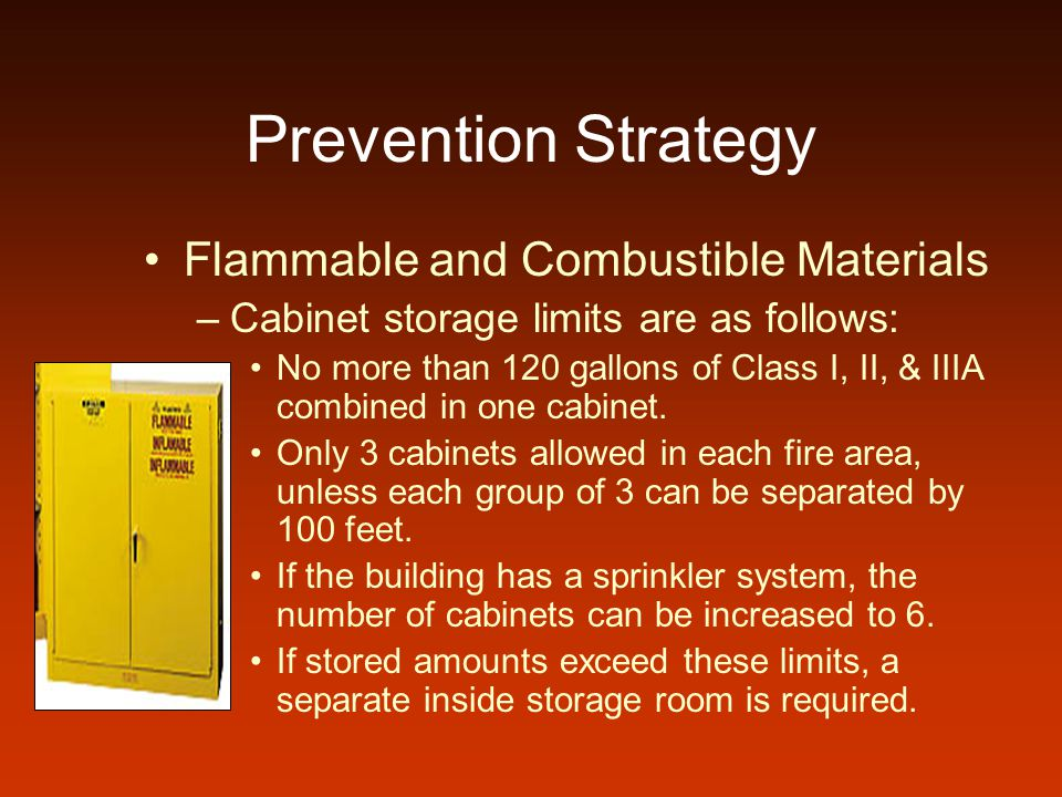 Prevention Strategy Flammable and Combustible Materials –Cabinet storage limits are as follows: No more than 120 gallons of Class I, II, & IIIA combined in one cabinet.