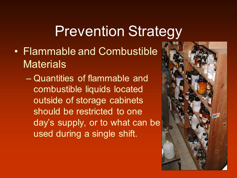 Prevention Strategy Flammable and Combustible Materials –Quantities of flammable and combustible liquids located outside of storage cabinets should be restricted to one days supply, or to what can be used during a single shift.