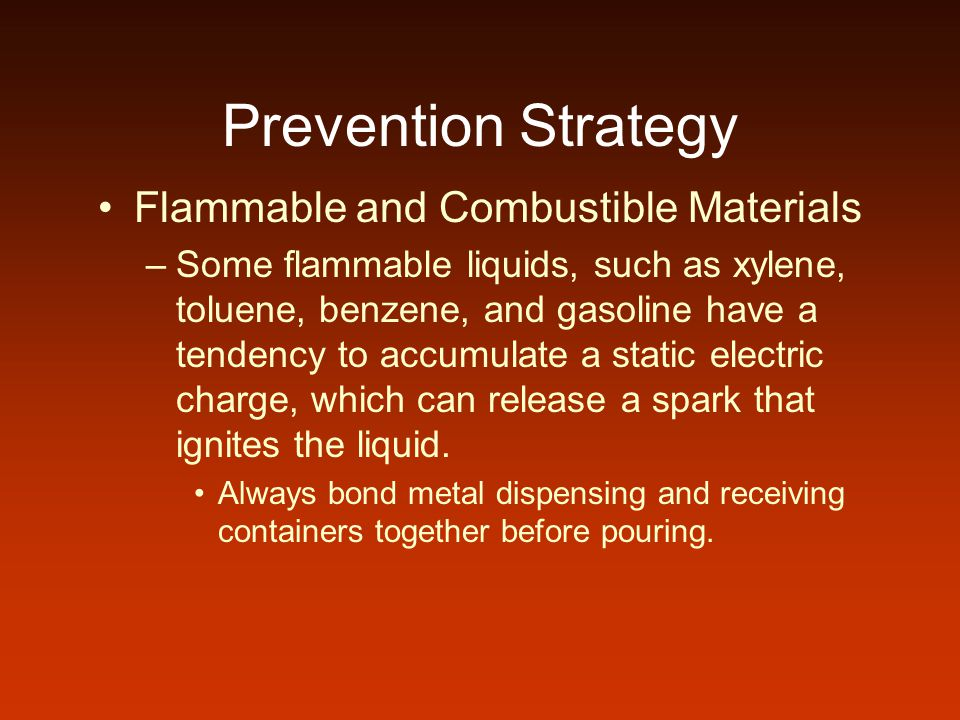 Prevention Strategy Flammable and Combustible Materials –Some flammable liquids, such as xylene, toluene, benzene, and gasoline have a tendency to acc