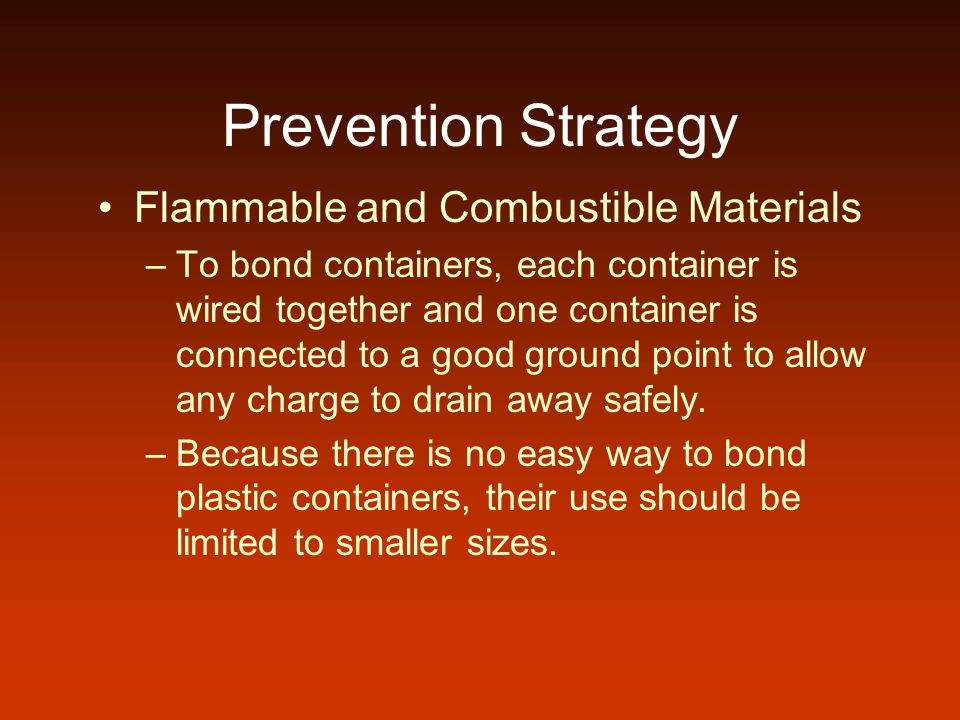 Prevention Strategy Flammable and Combustible Materials –To bond containers, each container is wired together and one container is connected to a good ground point to allow any charge to drain away safely.