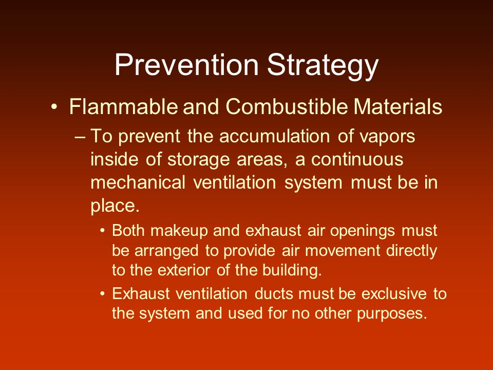 Prevention Strategy Flammable and Combustible Materials –To prevent the accumulation of vapors inside of storage areas, a continuous mechanical ventilation system must be in place.