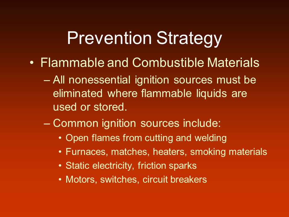 Prevention Strategy Flammable and Combustible Materials –All nonessential ignition sources must be eliminated where flammable liquids are used or stored.