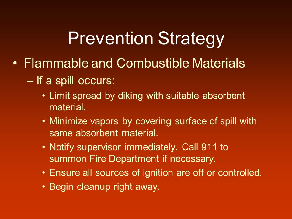 Prevention Strategy Flammable and Combustible Materials –If a spill occurs: Limit spread by diking with suitable absorbent material.