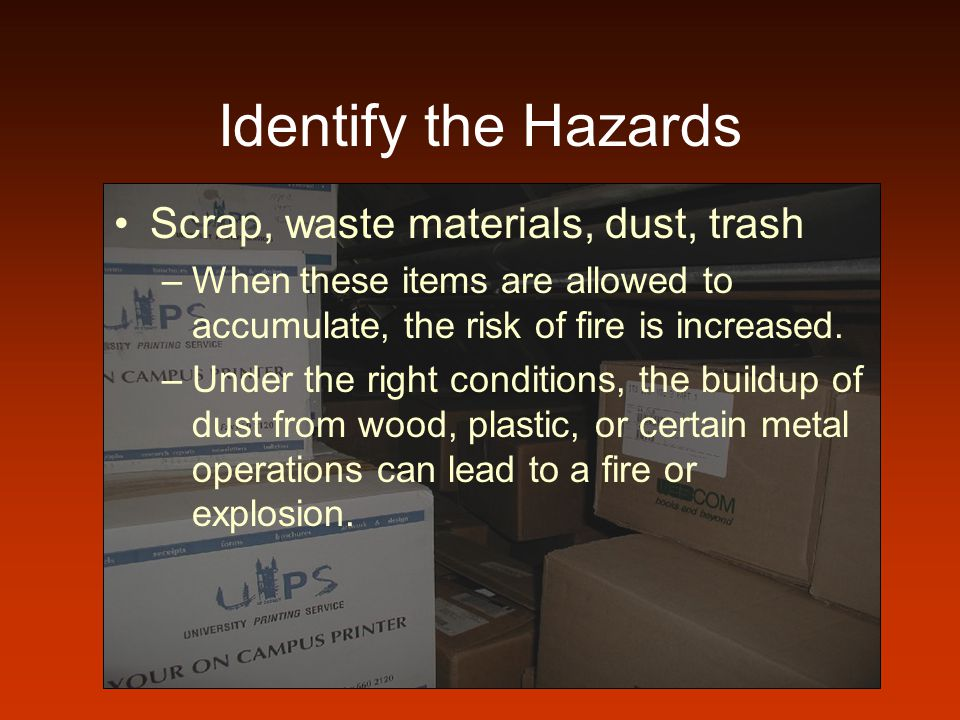 Identify the Hazards Scrap, waste materials, dust, trash –When these items are allowed to accumulate, the risk of fire is increased. –Under the right