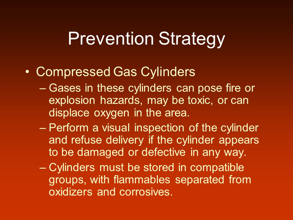Prevention Strategy Compressed Gas Cylinders –Gases in these cylinders can pose fire or explosion hazards, may be toxic, or can displace oxygen in the area.